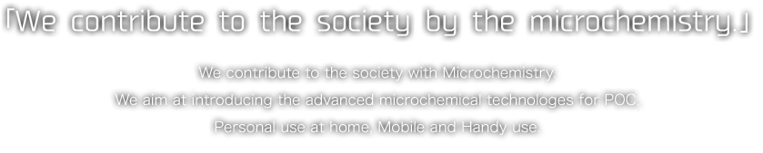 「We contribute to the society by the microchemistry.」We contribute to the society with Microchemistry.We aim at introducing the advanced microchemical technologes for POC,Personal use at home, Mobile and Handy use.